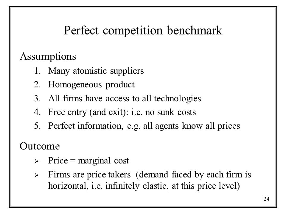 24 Perfect competition benchmark Assumptions 1.Many atomistic suppliers 2.Homogeneous product 3.All firms have access to all technologies 4.Free entry (and exit): i.e.