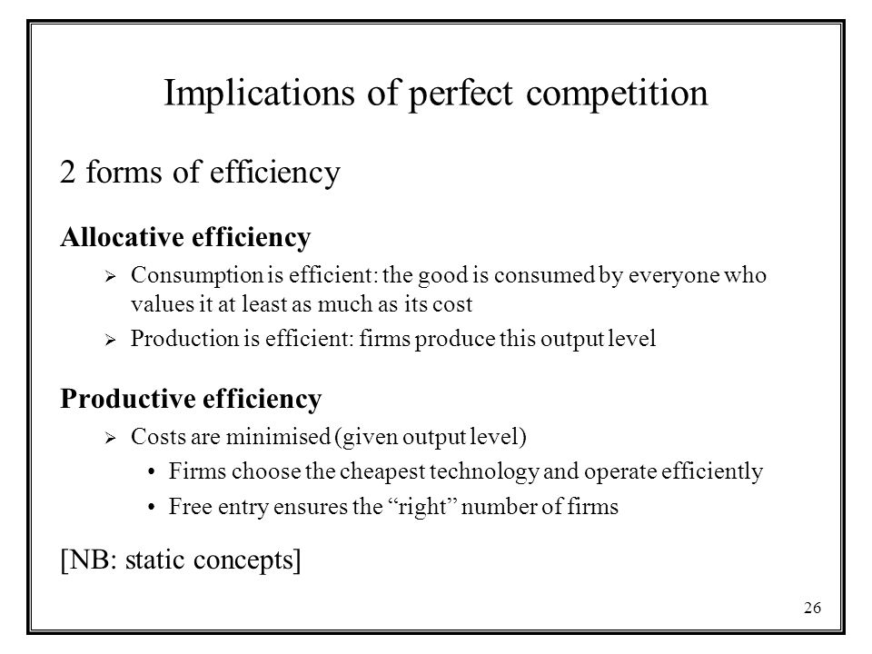 26 Implications of perfect competition 2 forms of efficiency Allocative efficiency  Consumption is efficient: the good is consumed by everyone who values it at least as much as its cost  Production is efficient: firms produce this output level Productive efficiency  Costs are minimised (given output level) Firms choose the cheapest technology and operate efficiently Free entry ensures the right number of firms [NB: static concepts]