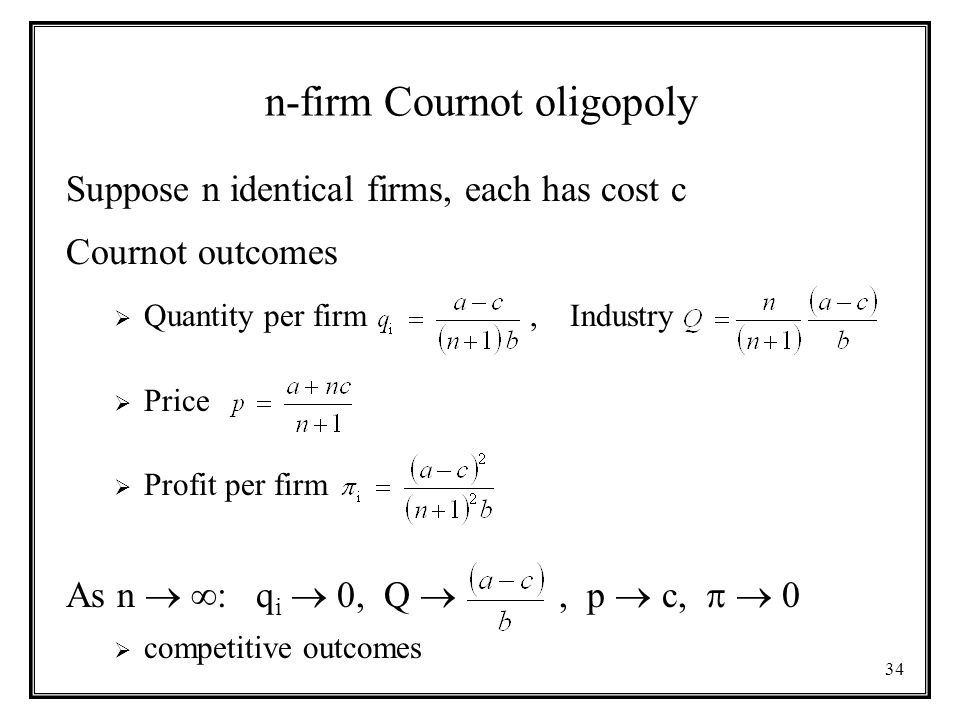 34 n-firm Cournot oligopoly Suppose n identical firms, each has cost c Cournot outcomes  Quantity per firm, Industry  Price  Profit per firm As n   : q i  0, Q , p  c,   0  competitive outcomes