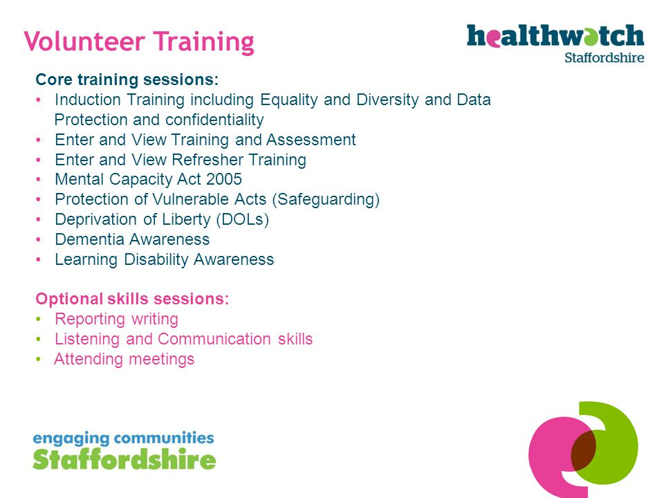 Volunteer Training Core training sessions: Induction Training including Equality and Diversity and Data Protection and confidentiality Enter and View Training and Assessment Enter and View Refresher Training Mental Capacity Act 2005 Protection of Vulnerable Acts (Safeguarding) Deprivation of Liberty (DOLs) Dementia Awareness Learning Disability Awareness Optional skills sessions: Reporting writing Listening and Communication skills Attending meetings