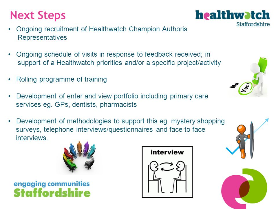 Next Steps Ongoing recruitment of Healthwatch Champion Authorised Representatives Ongoing schedule of visits in response to feedback received; in support of a Healthwatch priorities and/or a specific project/activity Rolling programme of training Development of enter and view portfolio including primary care services eg.