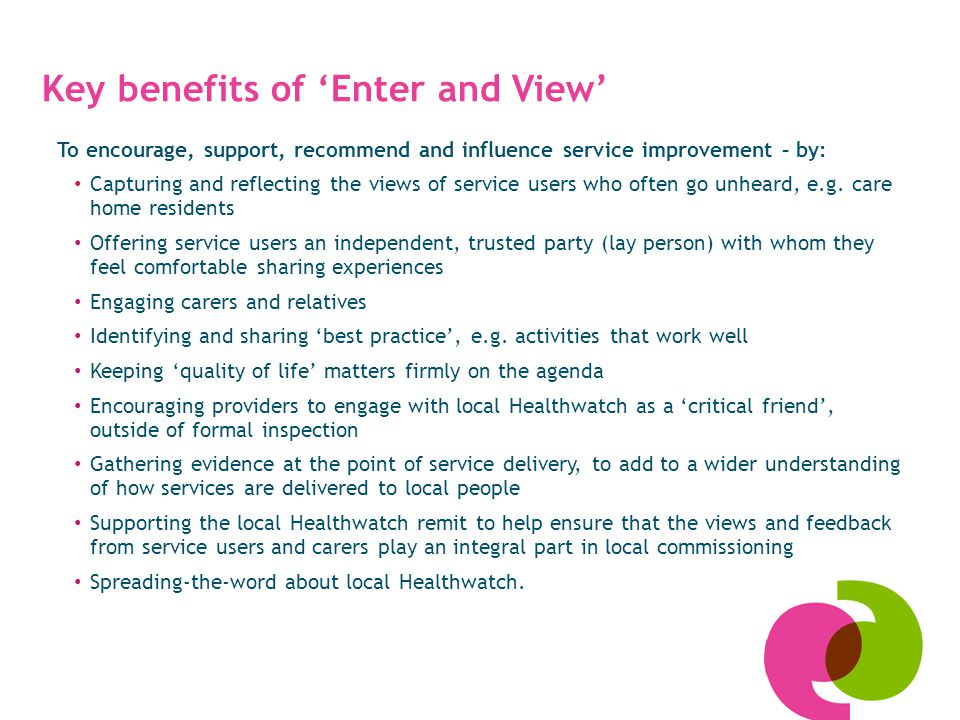 To encourage, support, recommend and influence service improvement – by: Capturing and reflecting the views of service users who often go unheard, e.g.