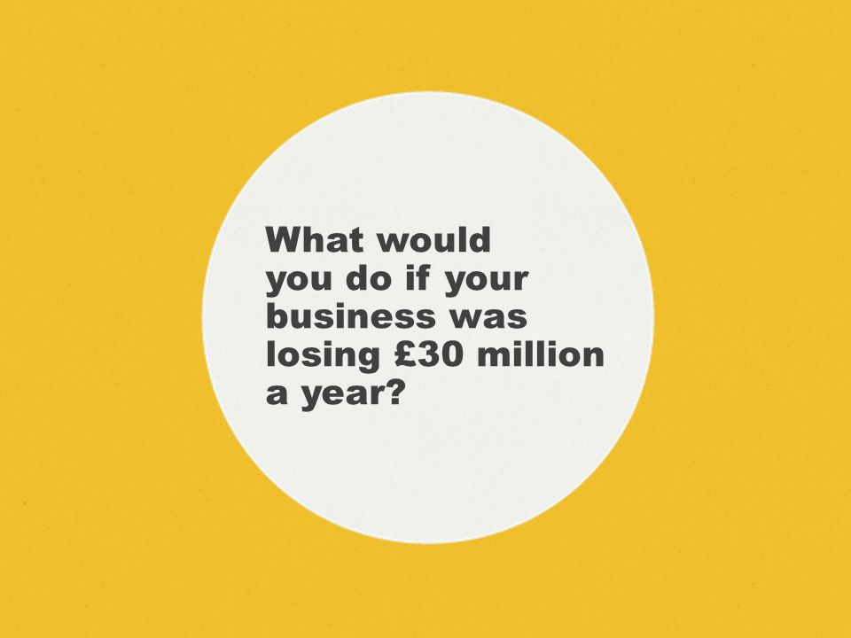 What would you do if your business was losing £30 million a year