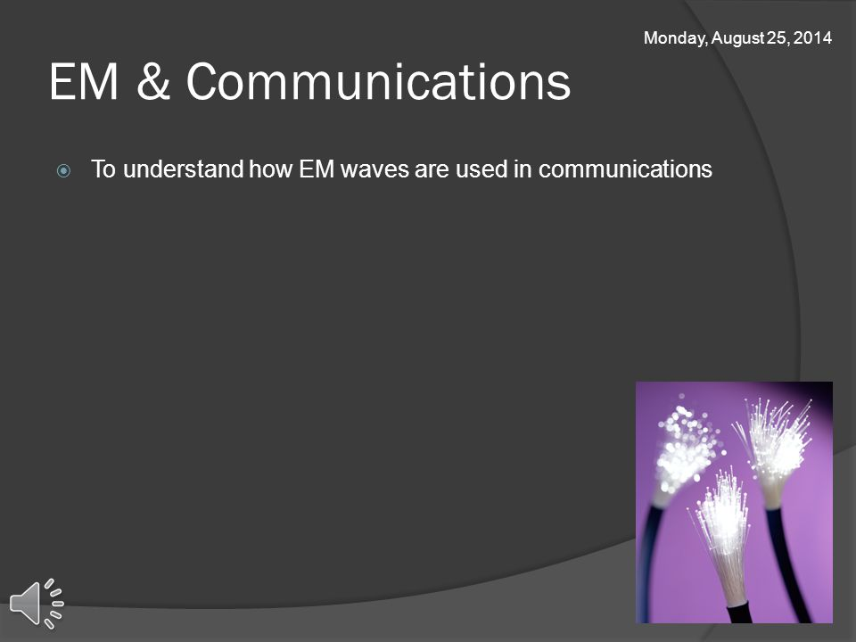 EM & Communications  To understand how EM waves are used in communications Monday, August 25, 2014