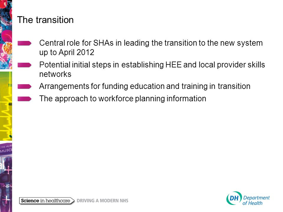 The transition Central role for SHAs in leading the transition to the new system up to April 2012 Potential initial steps in establishing HEE and local provider skills networks Arrangements for funding education and training in transition The approach to workforce planning information