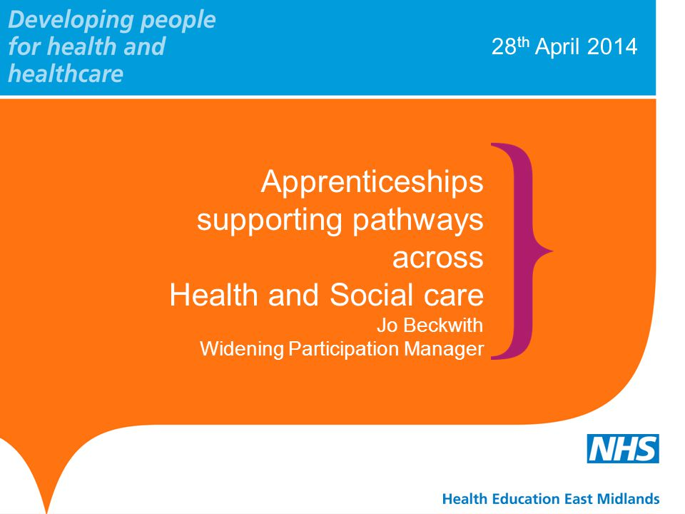 28 th April 2014 Apprenticeships supporting pathways across Health and Social care Jo Beckwith Widening Participation Manager