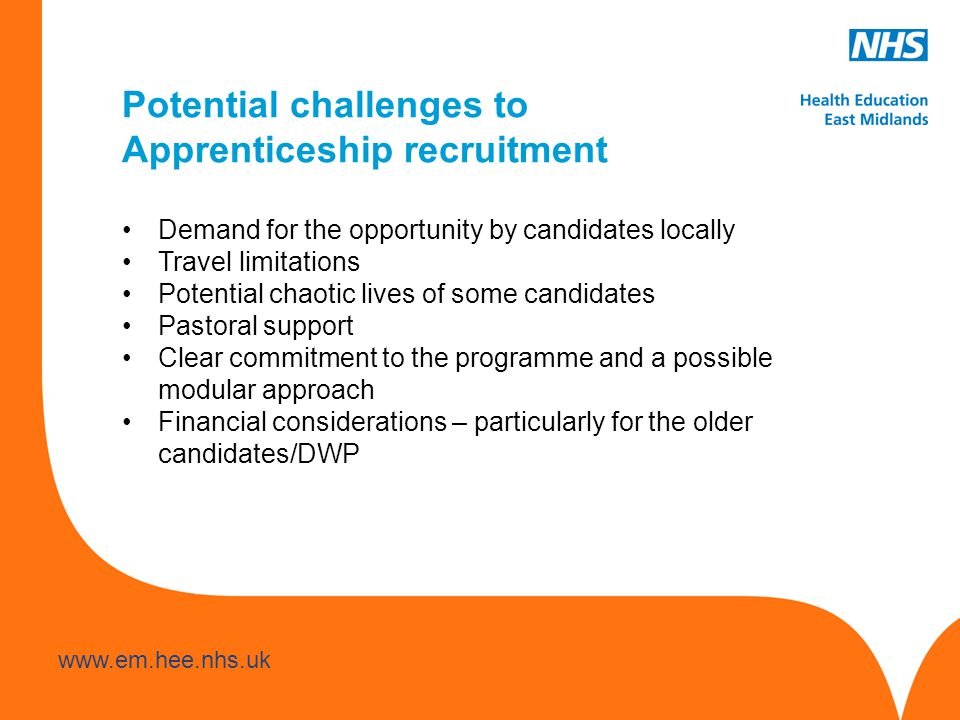 www.hee.nhs.uk www.em.hee.nhs.uk Potential challenges to Apprenticeship recruitment Demand for the opportunity by candidates locally Travel limitations Potential chaotic lives of some candidates Pastoral support Clear commitment to the programme and a possible modular approach Financial considerations – particularly for the older candidates/DWP