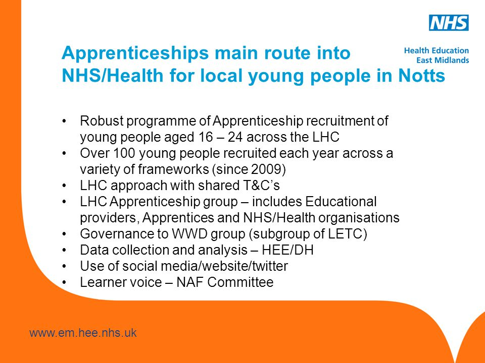 www.hee.nhs.uk www.em.hee.nhs.uk Apprenticeships main route into NHS/Health for local young people in Notts Robust programme of Apprenticeship recruitment of young people aged 16 – 24 across the LHC Over 100 young people recruited each year across a variety of frameworks (since 2009) LHC approach with shared T&C's LHC Apprenticeship group – includes Educational providers, Apprentices and NHS/Health organisations Governance to WWD group (subgroup of LETC) Data collection and analysis – HEE/DH Use of social media/website/twitter Learner voice – NAF Committee