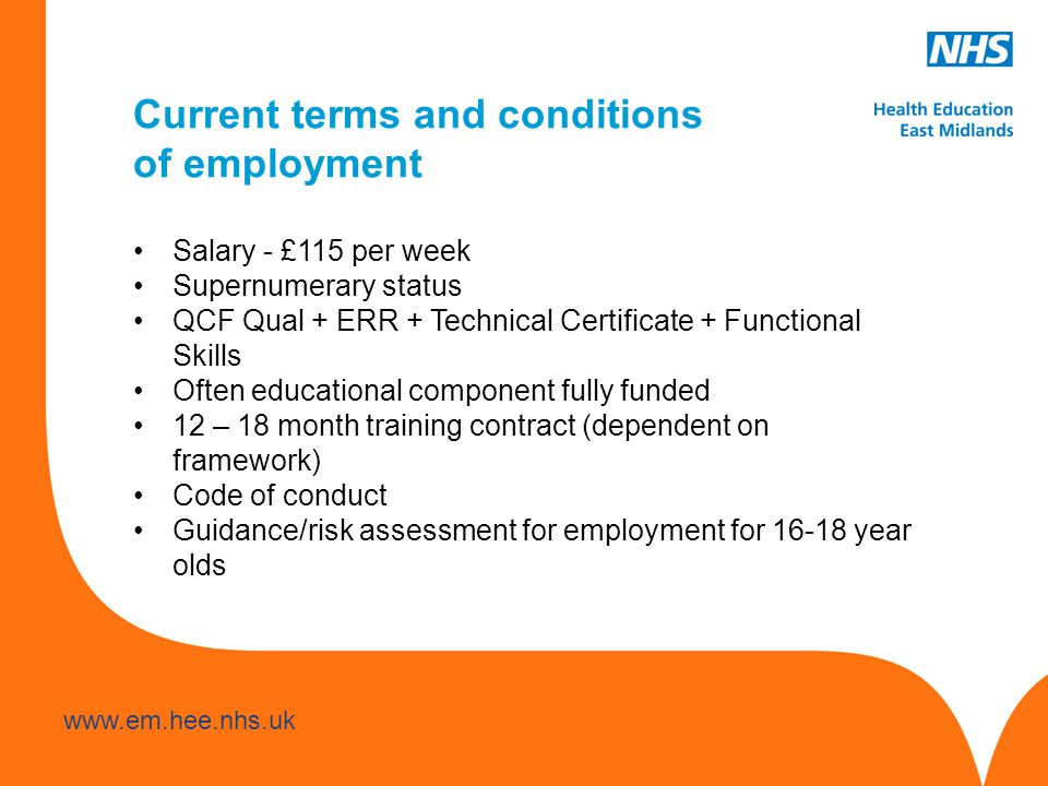 www.hee.nhs.uk www.em.hee.nhs.uk Current terms and conditions of employment Salary - £115 per week Supernumerary status QCF Qual + ERR + Technical Certificate + Functional Skills Often educational component fully funded 12 – 18 month training contract (dependent on framework) Code of conduct Guidance/risk assessment for employment for 16-18 year olds