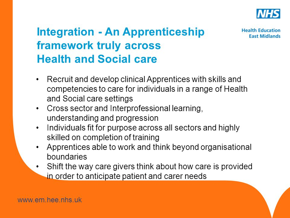 www.hee.nhs.uk www.em.hee.nhs.uk Integration - An Apprenticeship framework truly across Health and Social care Recruit and develop clinical Apprentices with skills and competencies to care for individuals in a range of Health and Social care settings Cross sector and Interprofessional learning, understanding and progression Individuals fit for purpose across all sectors and highly skilled on completion of training Apprentices able to work and think beyond organisational boundaries Shift the way care givers think about how care is provided in order to anticipate patient and carer needs