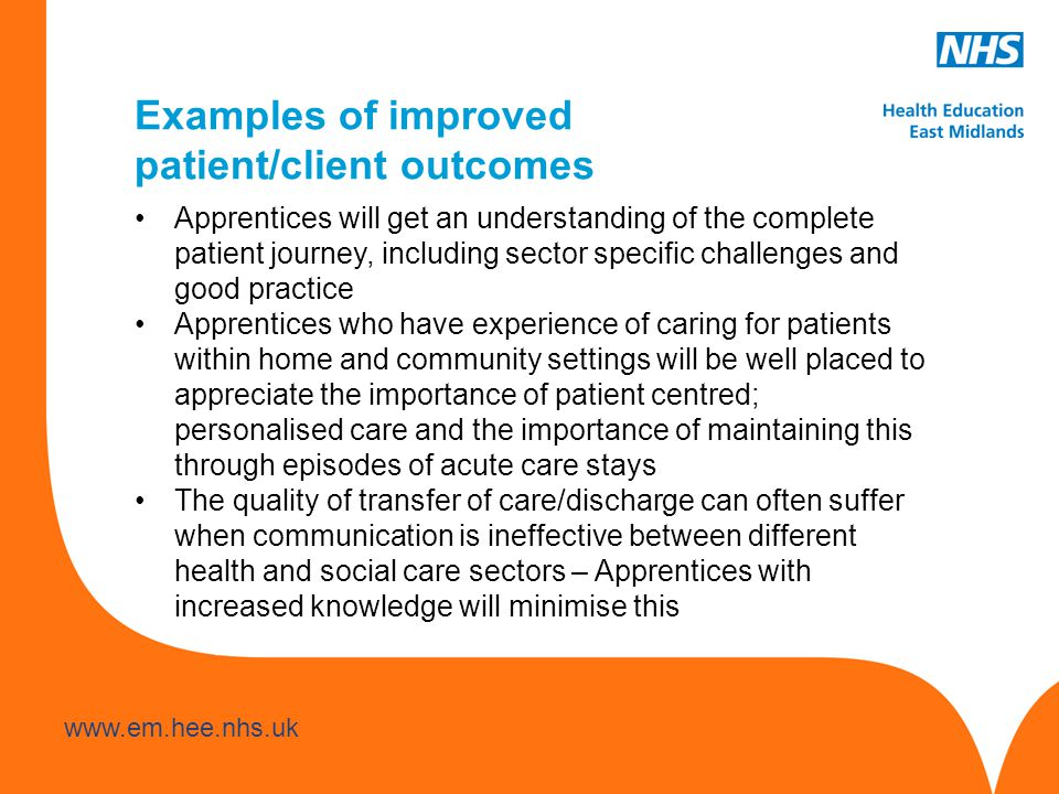 www.hee.nhs.uk www.em.hee.nhs.uk Examples of improved patient/client outcomes Apprentices will get an understanding of the complete patient journey, including sector specific challenges and good practice Apprentices who have experience of caring for patients within home and community settings will be well placed to appreciate the importance of patient centred; personalised care and the importance of maintaining this through episodes of acute care stays The quality of transfer of care/discharge can often suffer when communication is ineffective between different health and social care sectors – Apprentices with increased knowledge will minimise this