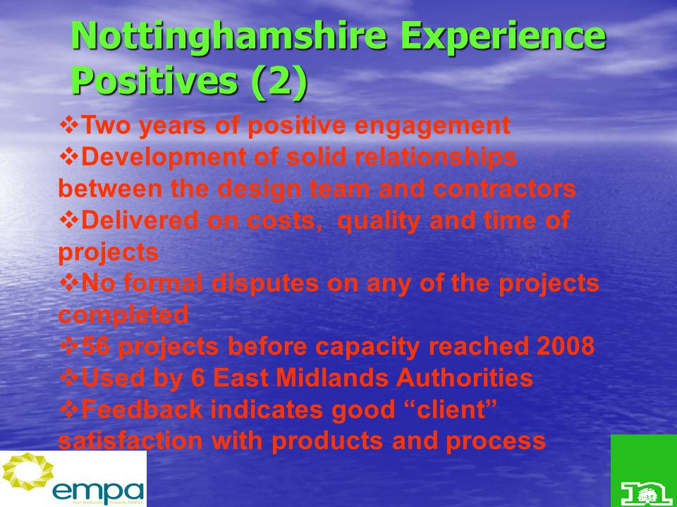 Nottinghamshire Experience Positives (2)  Two years of positive engagement  Development of solid relationships between the design team and contractors  Delivered on costs, quality and time of projects  No formal disputes on any of the projects completed  56 projects before capacity reached 2008  Used by 6 East Midlands Authorities  Feedback indicates good client satisfaction with products and process