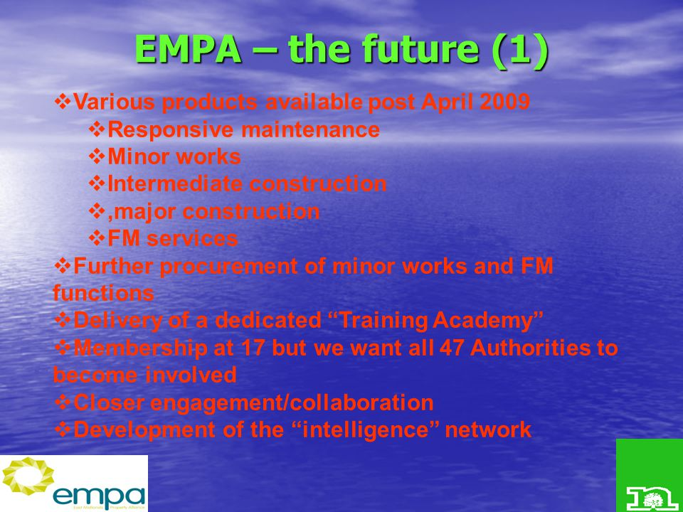 EMPA – the future (1)  Various products available post April 2009  Responsive maintenance  Minor works  Intermediate construction ,major construction  FM services  Further procurement of minor works and FM functions  Delivery of a dedicated Training Academy  Membership at 17 but we want all 47 Authorities to become involved  Closer engagement/collaboration  Development of the intelligence network