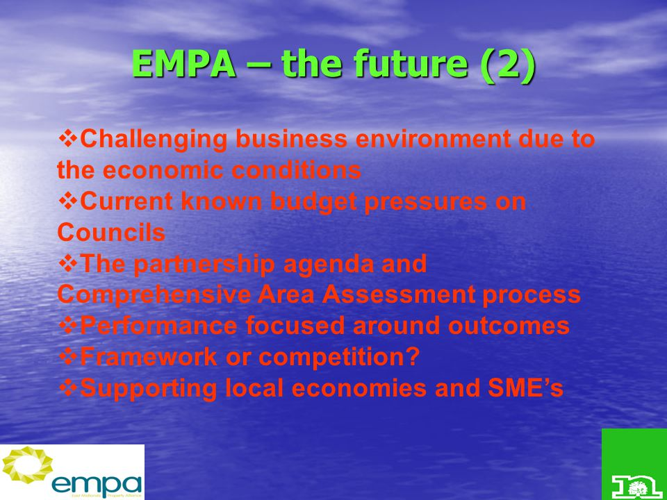 EMPA – the future (2)  Challenging business environment due to the economic conditions  Current known budget pressures on Councils  The partnership agenda and Comprehensive Area Assessment process  Performance focused around outcomes  Framework or competition.