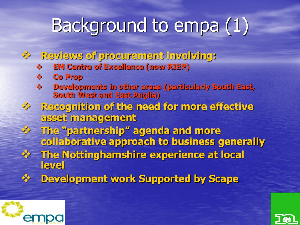 Background to empa (1)  Reviews of procurement involving:  EM Centre of Excellence (now RIEP)  Co Prop  Developments in other areas (particularly South East, South West and East Anglia)  Recognition of the need for more effective asset management  The partnership agenda and more collaborative approach to business generally  The Nottinghamshire experience at local level  Development work Supported by Scape