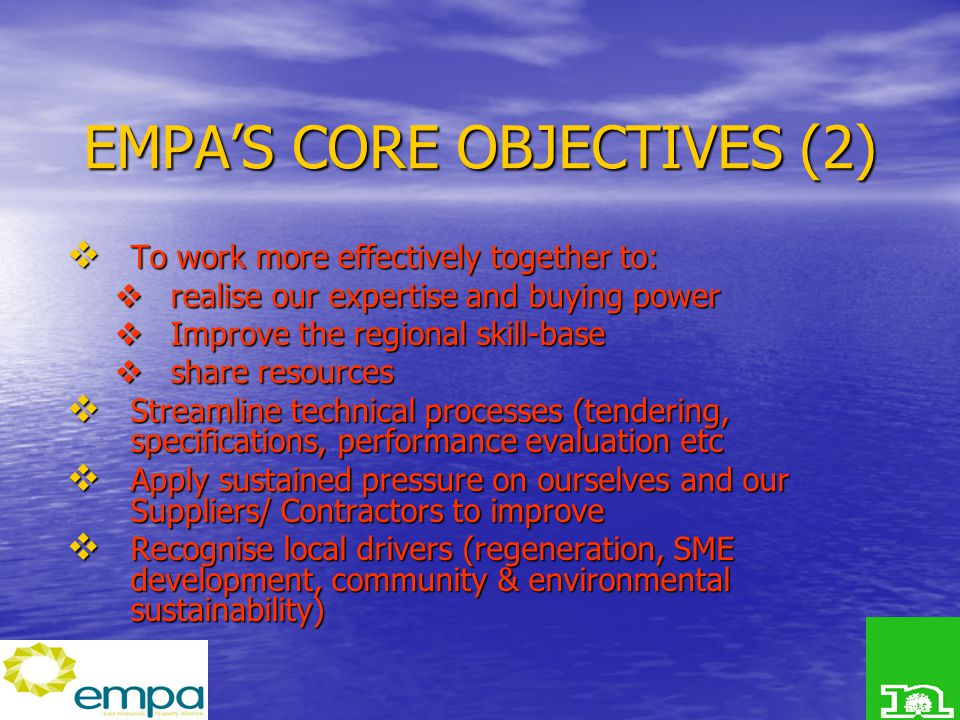 EMPA'S CORE OBJECTIVES (2)  To work more effectively together to:  realise our expertise and buying power  Improve the regional skill-base  share resources  Streamline technical processes (tendering, specifications, performance evaluation etc  Apply sustained pressure on ourselves and our Suppliers/ Contractors to improve  Recognise local drivers (regeneration, SME development, community & environmental sustainability)