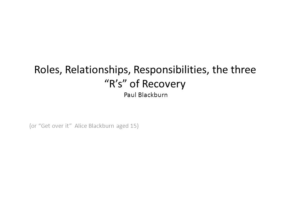 Roles, Relationships, Responsibilities, the three R's of Recovery Paul Blackburn (or Get over it Alice Blackburn aged 15)