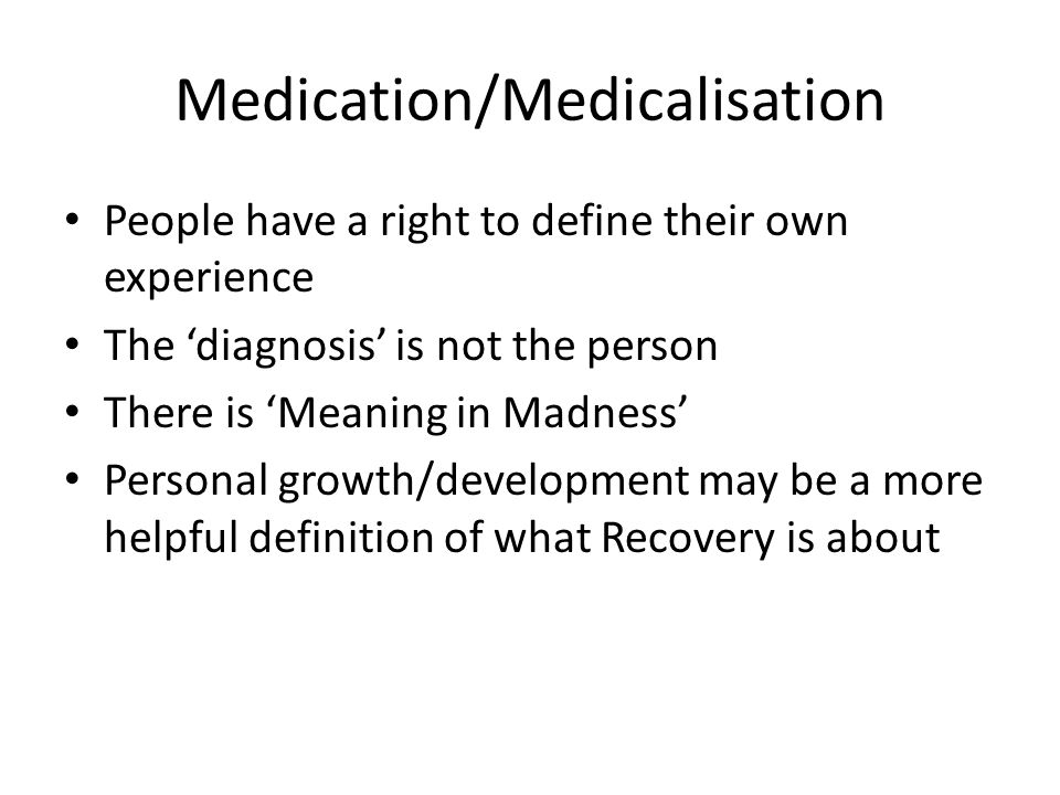 Medication/Medicalisation People have a right to define their own experience The 'diagnosis' is not the person There is 'Meaning in Madness' Personal growth/development may be a more helpful definition of what Recovery is about