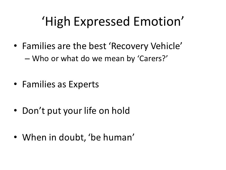 'High Expressed Emotion' Families are the best 'Recovery Vehicle' – Who or what do we mean by 'Carers ' Families as Experts Don't put your life on hold When in doubt, 'be human'