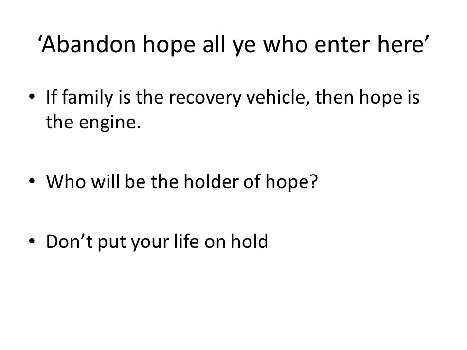'Abandon hope all ye who enter here' If family is the recovery vehicle, then hope is the engine.