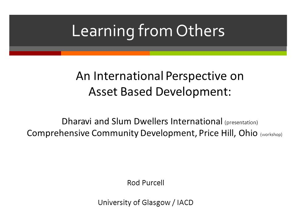 Learning from Others An International Perspective on Asset Based Development: Dharavi and Slum Dwellers International (presentation) Comprehensive Community Development, Price Hill, Ohio (workshop) Rod Purcell University of Glasgow / IACD