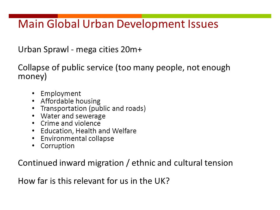 Main Global Urban Development Issues Urban Sprawl - mega cities 20m+ Collapse of public service (too many people, not enough money) Employment Affordable housing Transportation (public and roads) Water and sewerage Crime and violence Education, Health and Welfare Environmental collapse Corruption Continued inward migration / ethnic and cultural tension How far is this relevant for us in the UK