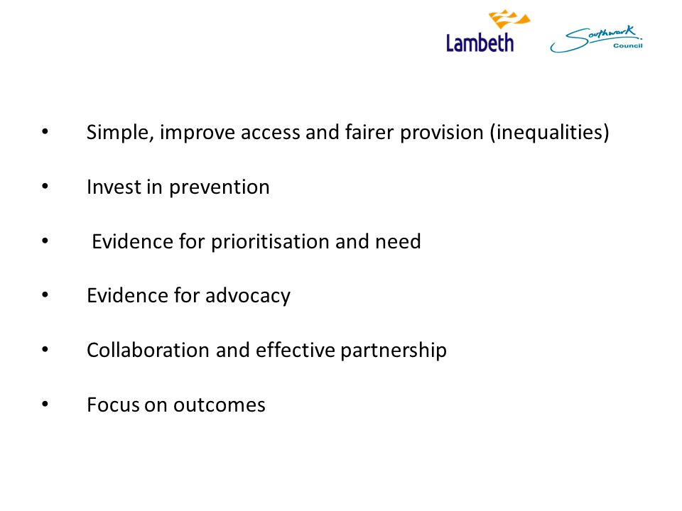 Simple, improve access and fairer provision (inequalities) Invest in prevention Evidence for prioritisation and need Evidence for advocacy Collaboration and effective partnership Focus on outcomes