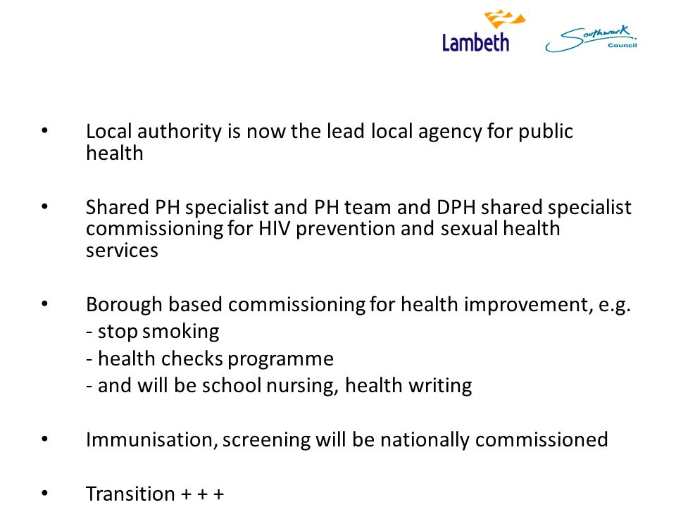 Local authority is now the lead local agency for public health Shared PH specialist and PH team and DPH shared specialist commissioning for HIV prevention and sexual health services Borough based commissioning for health improvement, e.g.