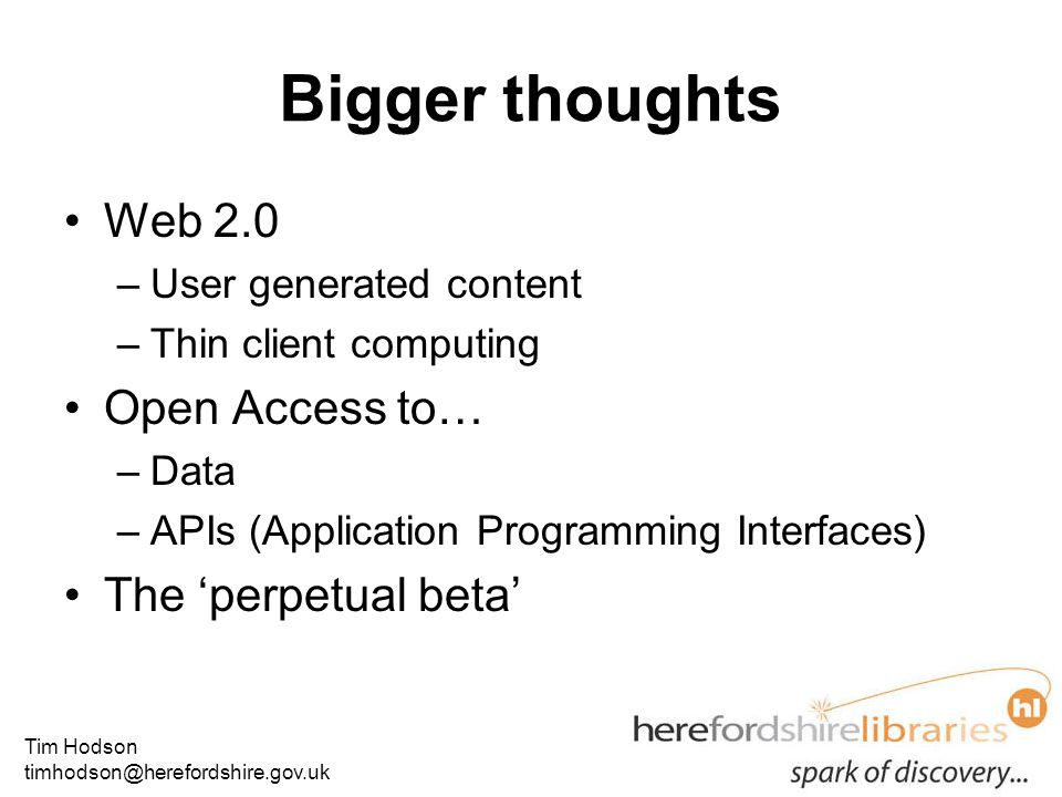 Tim Hodson timhodson@herefordshire.gov.uk Bigger thoughts Web 2.0 –User generated content –Thin client computing Open Access to… –Data –APIs (Application Programming Interfaces) The 'perpetual beta'