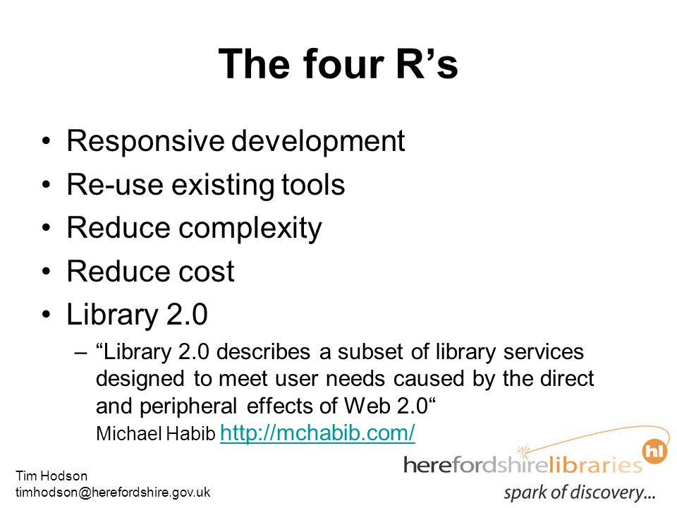 Tim Hodson timhodson@herefordshire.gov.uk The four R's Responsive development Re-use existing tools Reduce complexity Reduce cost Library 2.0 – Library 2.0 describes a subset of library services designed to meet user needs caused by the direct and peripheral effects of Web 2.0 Michael Habib http://mchabib.com/ http://mchabib.com/