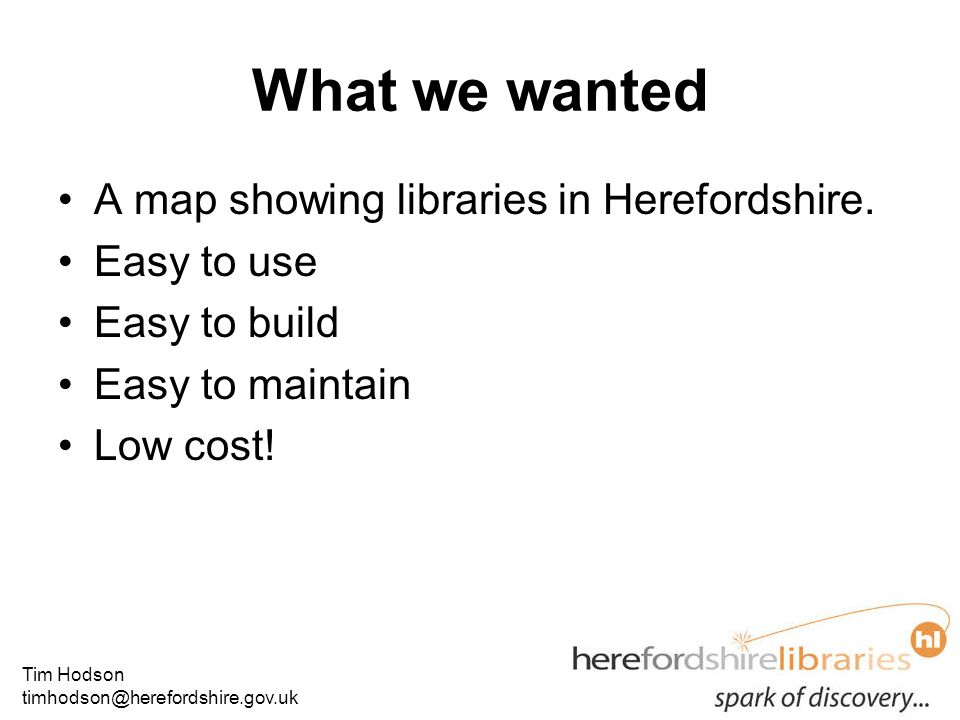 Tim Hodson timhodson@herefordshire.gov.uk What we wanted A map showing libraries in Herefordshire.