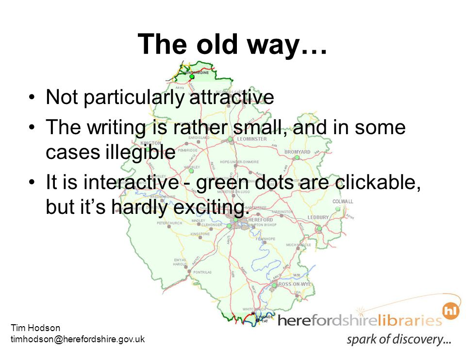 Tim Hodson timhodson@herefordshire.gov.uk The old way… Not particularly attractive The writing is rather small, and in some cases illegible It is interactive - green dots are clickable, but it's hardly exciting.