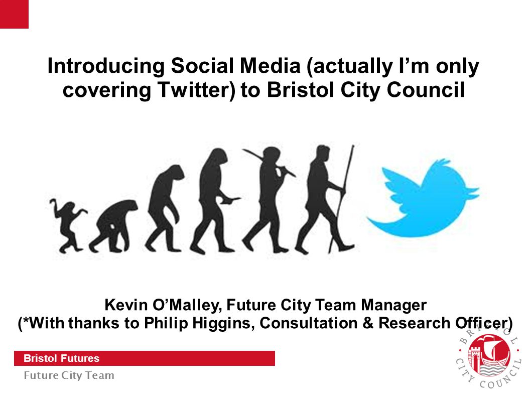 Slide 1 Bristol Futures Future City Team Introducing Social Media (actually I'm only covering Twitter) to Bristol City Council Kevin O'Malley, Future City Team Manager (*With thanks to Philip Higgins, Consultation & Research Officer)