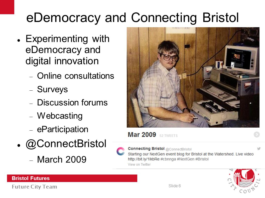 Slide 6 Bristol Futures Future City Team eDemocracy and Connecting Bristol Experimenting with eDemocracy and digital innovation  Online consultations  Surveys  Discussion forums  Webcasting  eParticipation @ConnectBristol  March 2009