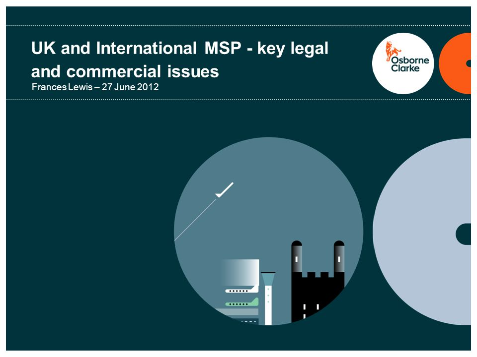 UK and International MSP - key legal and commercial issues Frances Lewis – 27 June 2012