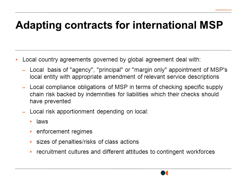 osborneclarke.com Adapting contracts for international MSP Local country agreements governed by global agreement deal with: – Local basis of agency , principal or margin only appointment of MSP s local entity with appropriate amendment of relevant service descriptions – Local compliance obligations of MSP in terms of checking specific supply chain risk backed by indemnities for liabilities which their checks should have prevented – Local risk apportionment depending on local: laws enforcement regimes sizes of penalties/risks of class actions recruitment cultures and different attitudes to contingent workforces