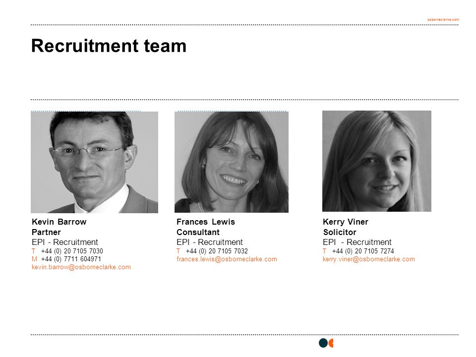 osborneclarke.com [insert photo here] Height = 5.39cm Width = 5.81cm Recruitment team Frances Lewis Consultant EPI - Recruitment T+44 (0) 20 7105 7032 frances.lewis@osborneclarke.com Kerry Viner Solicitor EPI - Recruitment T+44 (0) 20 7105 7274 kerry.viner@osborneclarke.com [insert photo here] Height = 5.39cm Width = 5.81cm [insert photo here] Height = 5.39cm Width = 5.81cm Kevin Barrow Partner EPI - Recruitment T+44 (0) 20 7105 7030 M+44 (0) 7711 604971 kevin.barrow@osborneclarke.com
