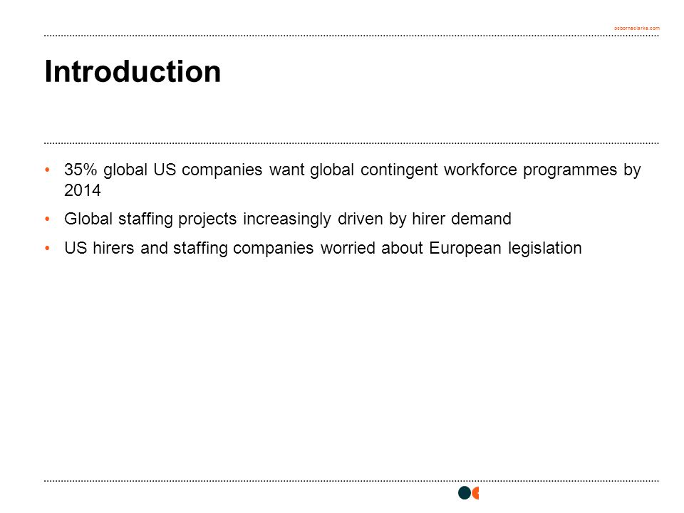 osborneclarke.com Introduction 35% global US companies want global contingent workforce programmes by 2014 Global staffing projects increasingly driven by hirer demand US hirers and staffing companies worried about European legislation