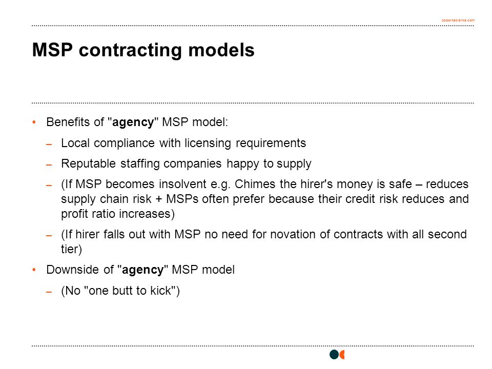 osborneclarke.com MSP contracting models Benefits of agency MSP model: – Local compliance with licensing requirements – Reputable staffing companies happy to supply – (If MSP becomes insolvent e.g.