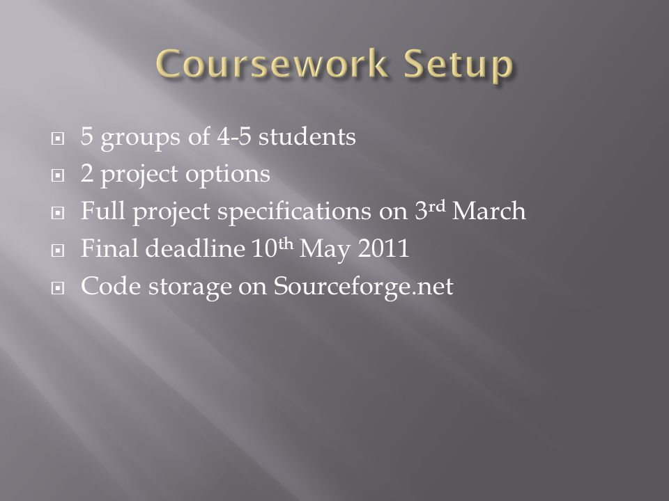  5 groups of 4-5 students  2 project options  Full project specifications on 3 rd March  Final deadline 10 th May 2011  Code storage on Sourceforge.net