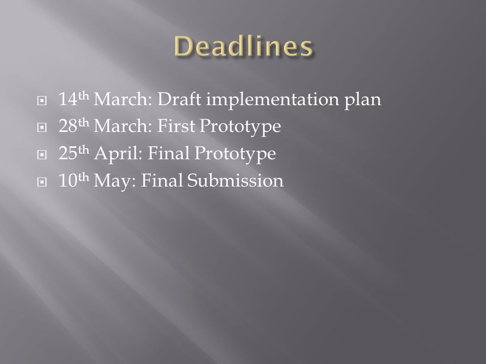  14 th March: Draft implementation plan  28 th March: First Prototype  25 th April: Final Prototype  10 th May: Final Submission