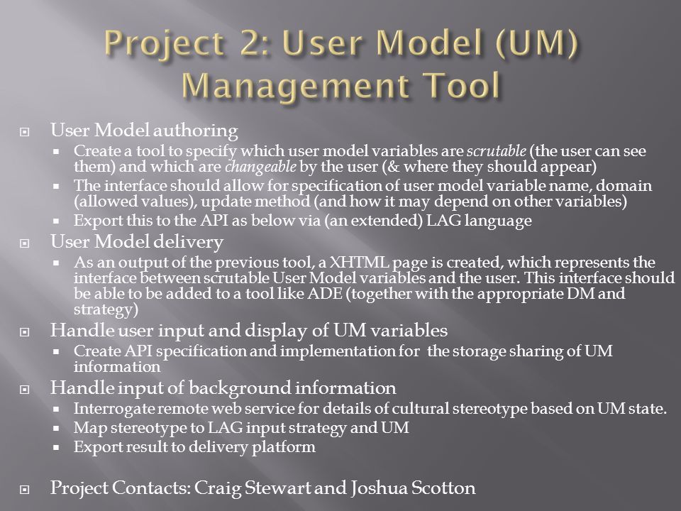  User Model authoring  Create a tool to specify which user model variables are scrutable (the user can see them) and which are changeable by the user (& where they should appear)  The interface should allow for specification of user model variable name, domain (allowed values), update method (and how it may depend on other variables)  Export this to the API as below via (an extended) LAG language  User Model delivery  As an output of the previous tool, a XHTML page is created, which represents the interface between scrutable User Model variables and the user.