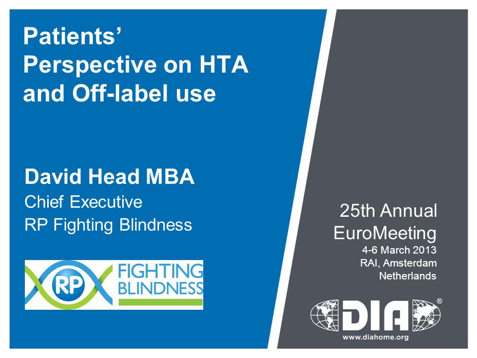 Patients' Perspective on HTA and Off-label use David Head MBA Chief Executive RP Fighting Blindness 25th Annual EuroMeeting 4-6 March 2013 RAI, Amsterdam Netherlands