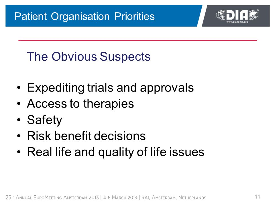 The Obvious Suspects Expediting trials and approvals Access to therapies Safety Risk benefit decisions Real life and quality of life issues 11 Patient Organisation Priorities