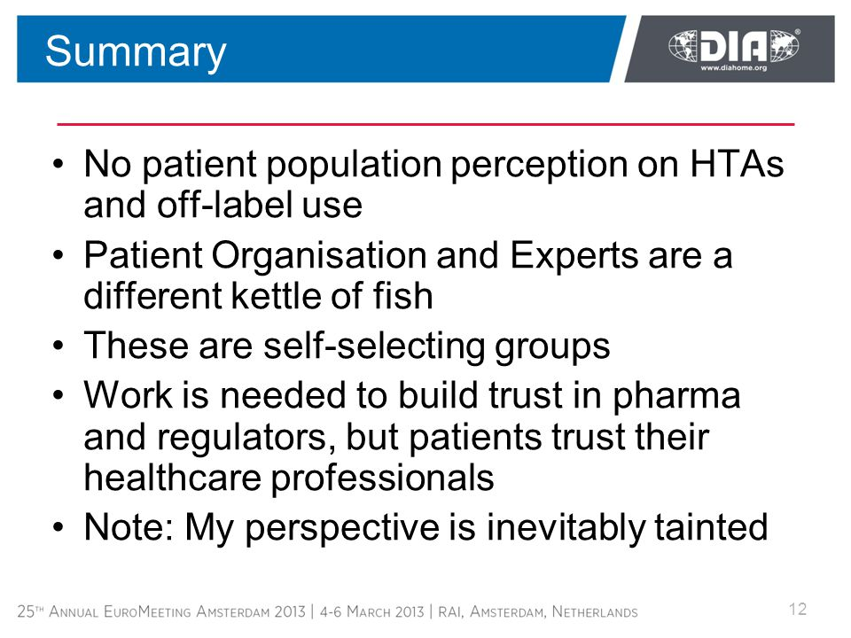No patient population perception on HTAs and off-label use Patient Organisation and Experts are a different kettle of fish These are self-selecting groups Work is needed to build trust in pharma and regulators, but patients trust their healthcare professionals Note: My perspective is inevitably tainted 12 Summary