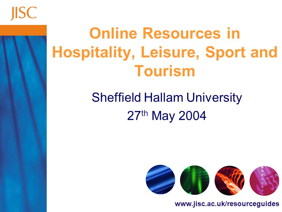www.jisc.ac.uk/resourceguides Online Resources in Hospitality, Leisure, Sport and Tourism Sheffield Hallam University 27 th May 2004