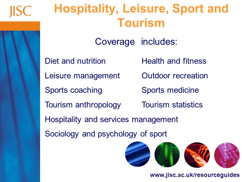 www.jisc.ac.uk/resourceguides Hospitality, Leisure, Sport and Tourism Coverage includes: Diet and nutritionHealth and fitness Leisure managementOutdoor recreation Sports coachingSports medicine Tourism anthropologyTourism statistics Hospitality and services management Sociology and psychology of sport
