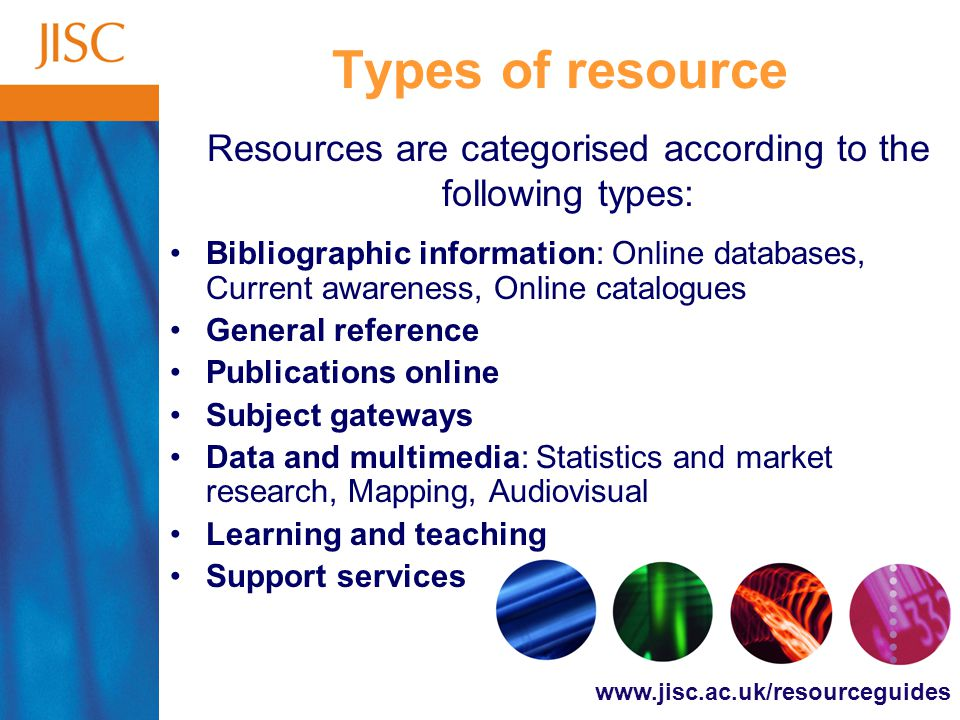 www.jisc.ac.uk/resourceguides Types of resource Bibliographic information: Online databases, Current awareness, Online catalogues General reference Publications online Subject gateways Data and multimedia: Statistics and market research, Mapping, Audiovisual Learning and teaching Support services Resources are categorised according to the following types: