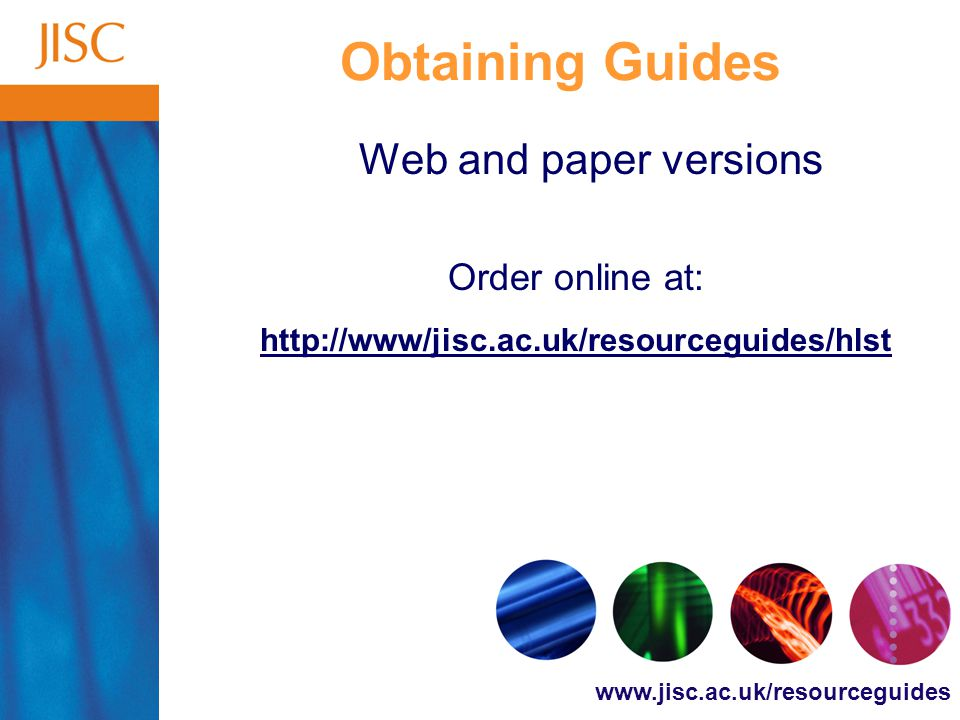 www.jisc.ac.uk/resourceguides Obtaining Guides Web and paper versions Order online at: http://www/jisc.ac.uk/resourceguides/hlst