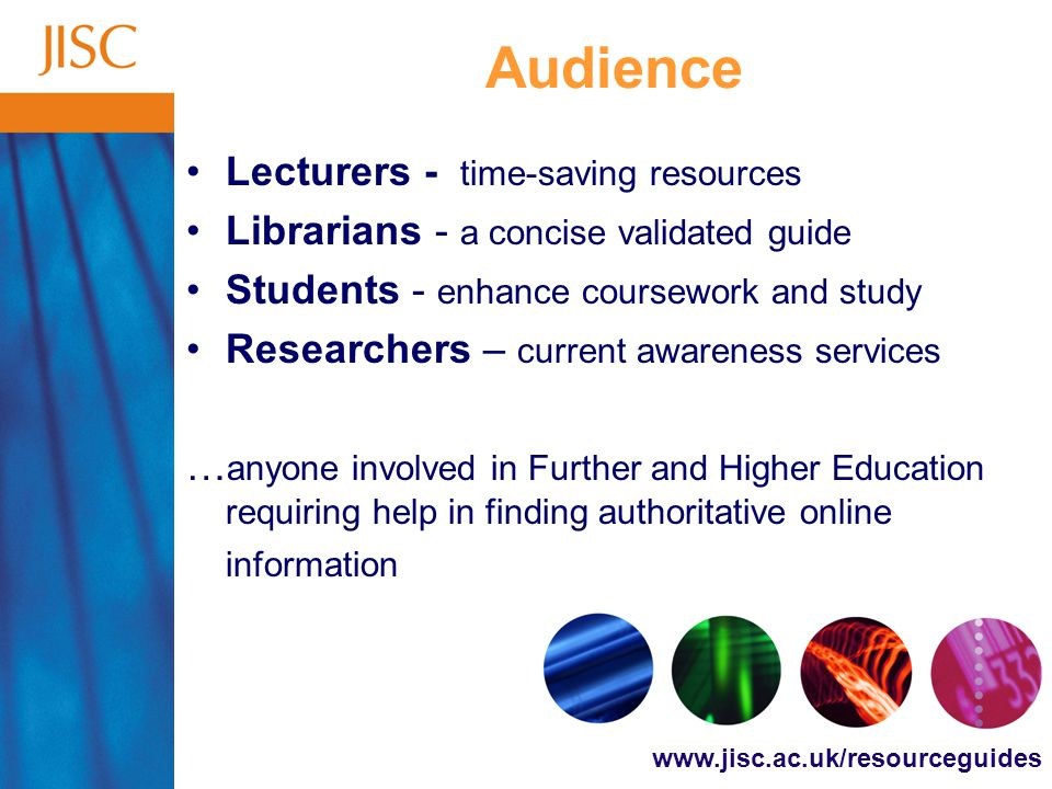 www.jisc.ac.uk/resourceguides Audience Lecturers - time-saving resources Librarians - a concise validated guide Students - enhance coursework and study Researchers – current awareness services … anyone involved in Further and Higher Education requiring help in finding authoritative online information